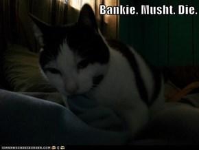 Bankie. Musht. Die.