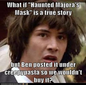 "What if ""Haunted Majora's Mask"" is a true story  but Ben posted it under creepypasta so we wouldn't buy it?"