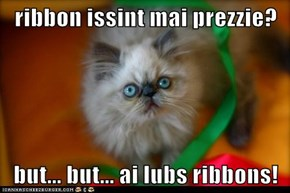 ribbon issint mai prezzie?  but... but... ai lubs ribbons!