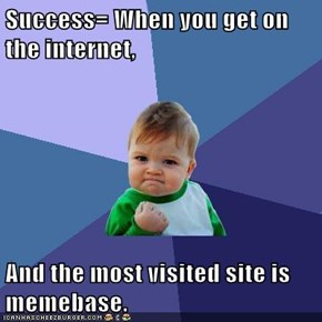 Success= When you get on the internet,  And the most visited site is memebase.