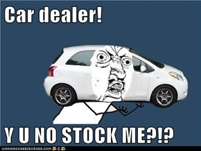 Car dealer!  Y U NO STOCK ME?!?