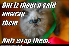 But Iz thout u said unwrap them Notz wrap them..