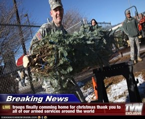 Breaking News - troops finally comming home for christmas thank you to all of our armed services around the world