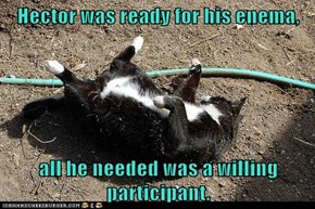 Hector was ready for his enema,  all he needed was a willing participant.
