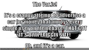 The Yar.is! It's a crappy attempt to advertise a car for money that annoys every single user on Memebase! THAT GOT IT'S OWN FRIGGIN SITE! Oh, and it's a car.