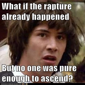 What if the rapture already happened  But no one was pure enough to ascend?