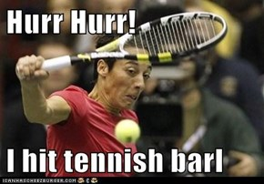 Hurr Hurr!  I hit tennish barl