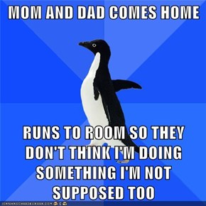 MOM AND DAD COMES HOME  RUNS TO ROOM SO THEY DON'T THINK I'M DOING SOMETHING I'M NOT SUPPOSED TOO