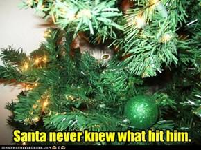 Santa never knew what hit him.