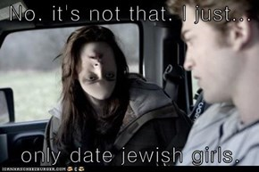 No, it's not that, I just...  only date jewish girls.