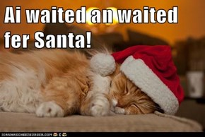 Ai waited an waited fer Santa!