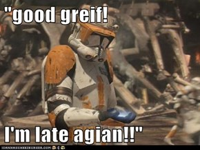 """good greif!  I'm late agian!!"""