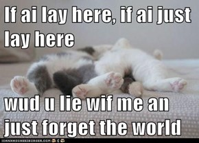If ai lay here, if ai just lay here  wud u lie wif me an just forget the world