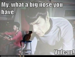 My, what a big nose you have,  Vulcan!