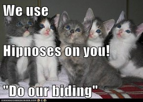 "We use  Hipnoses on you! ""Do our biding"""