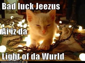Bad luck Jeezus Ai iz da  Light of da Wurld