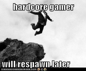 hardcore gamer  will respawn later