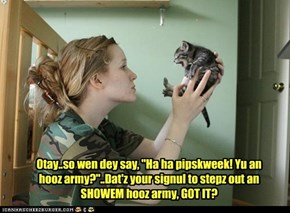 "Otay..so wen dey say, ""Ha ha pipskweek! Yu an hooz army?""..Dat'z your signul to stepz out an SHOWEM hooz army, GOT IT?"