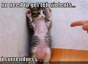 no need to get teh violents...  i surrendurss