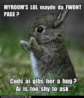 Myroom, Bunneh wants me to ask you a question...