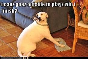i canz goez outside to playz win i finish?