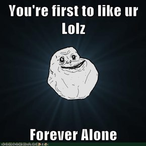 You're first to like ur Lolz  Forever Alone