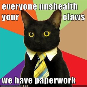 everyone unshealth your                         claws  we have paperwork