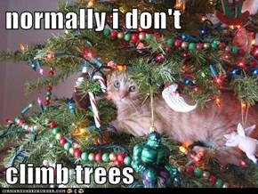normally i don't  climb trees