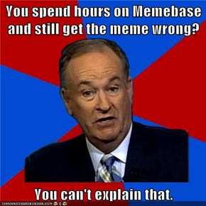 You spend hours on Memebase and still get the meme wrong?  You can't explain that.