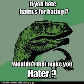 Philosoraptor : Hater gonna hate haters