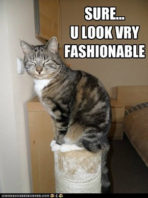 SURE...  U LOOK VRY FASHIONABLE