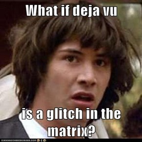 What if deja vu   is a glitch in the matrix?
