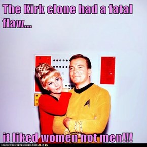 The Kirk clone had a fatal flaw...  it liked women not men!!!