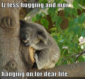 Iz less hugging and mor  hanging on for dear life