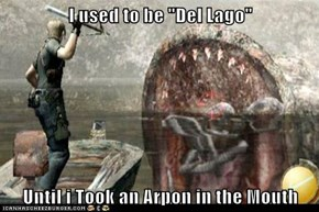 "I used to be ""Del Lago""  Until i Took an Arpon in the Mouth"