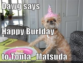 Dawg says Happy Burfday to Touta_Matsuda