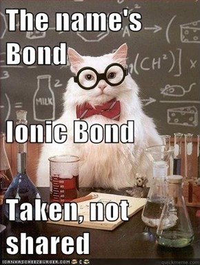 No, Ionic Bond...I Expect You To Die...