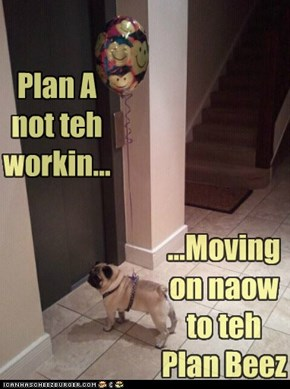 Plan A not teh workin...
