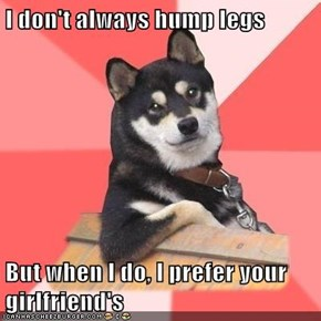I don't always hump legs  But when I do, I prefer your girlfriend's