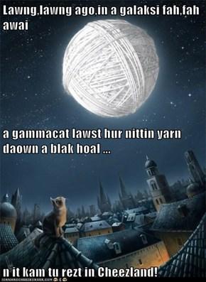 Lawng,lawng ago,in a galaksi fah,fah awai a gammacat lawst hur nittin yarn daown a blak hoal ... n it kam tu rezt in Cheezland!