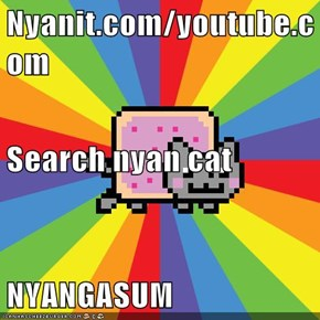 Nyanit.com/youtube.com Search nyan cat NYANGASUM