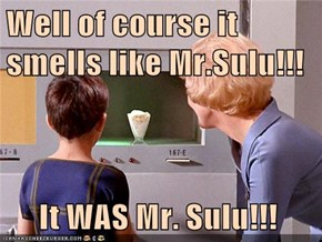 Well of course it smells like Mr.Sulu!!!       It WAS Mr. Sulu!!!