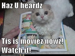 Haz U heardz  Tis is moviez nowz! Watch it!