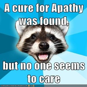 A cure for Apathy was found,  but no one seems to care