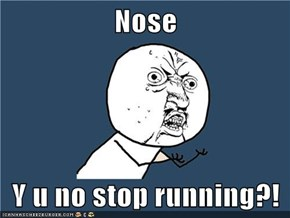 Nose  Y u no stop running?!