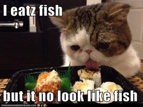 I eatz fish  but it no look like fish