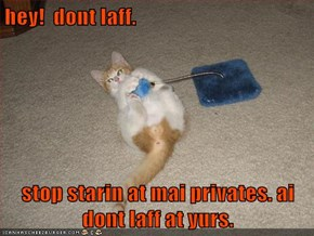 hey!  dont laff.  stop starin at mai privates. ai dont laff at yurs.
