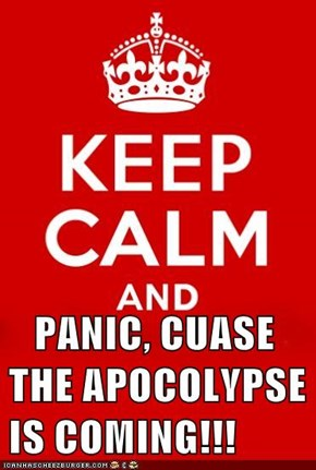 PANIC, CUASE THE APOCOLYPSE IS COMING!!!