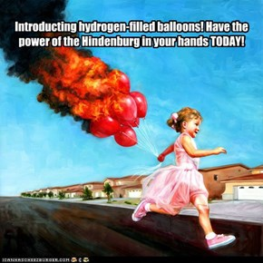 Introducting hydrogen-filled balloons! Have the power of the Hindenburg in your hands TODAY!