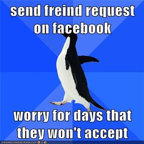 send freind request on facebook  worry for days that they won't accept